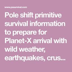 Pole shift primitive survival information to prepare for Planet-X arrival with wild weather, earthquakes, crust and axis shifts.