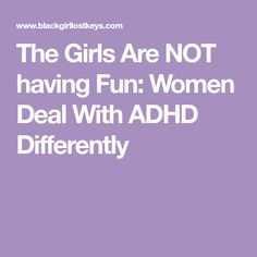 The Girls Are NOT having Fun: Women Deal With ADHD Differently