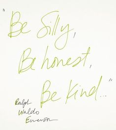 be silly, be honest, be kind...words to live by