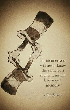 """Sometimes you will never know the value of a moment until it becomes a memory."" -Dr. Seuss"
