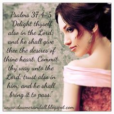 Delight thyself also in the Lord and He shall give thee the desires of thine heart.  Commit thy way unto the Lord; trust also in Him and He shall bring it to pass.  Psalm 37:4-5