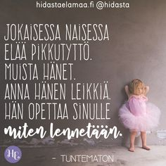 """Jokaisessa naisessa elää pikkutyttö. Muista hänet. Anna hänen leikkiä. Hän opettaa sinulle miten lennetään."" Cool Words, Wise Words, Finnish Words, Motivational Quotes, Inspirational Quotes, Think, Beautiful Words, Boho Beautiful, Meaningful Words"
