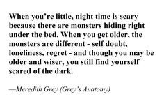 """""""When you're little, night time is scary because there are monsters hiding right under the bed. When you get older, the monsters are different--self-doubt, loneliness, regret--and though you may be older and wiser, you still find yourself scared of thr dark."""" Meredith Grey on Grey's Anatomy; Grey's Anatomy quotes"""