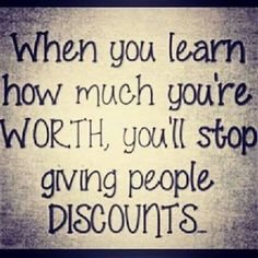 When you learn how much you're worth, you'll stop giving others a discount.