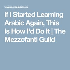 If I Started Learning Arabic Again, This Is How I'd Do It | The Mezzofanti Guild