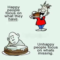 Happy people focus on what they have. one of my all time favorite quotes. The image couldn't be any better. While the happy guy focuses on the slice of cake he's about to enjoy, the unhappy one focuses on just the one slice he's missing Soul Quotes, Love Me Quotes, Men Quotes, Wise Quotes, Happy Quotes, Sarcastic Quotes, Funny Quotes, Unhappy People, Entrepreneur