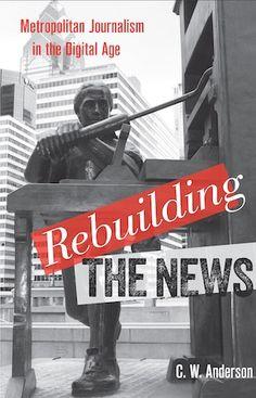 Anderson, C W. Rebuilding the News: Metropolitan Journalism in the Digital Age. Philadelphia: Temple University Press, 2013. Print.