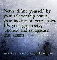 Never define yourself by your relationship status, your income or your looks. It's your generosity, kindness and compassion that counts. — Unknown