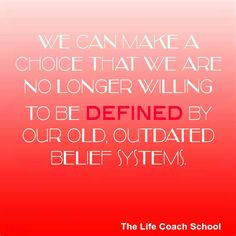 We can make a choice that we are no longer willing to be defined by our old, outdated belief systems. (Brooke Castillo) | TheLifeCoachSchool.com