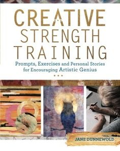 [her work, Dunnewold's, is FILLED with 'umami'!] Creative Strength Training: Prompts, Exercises and Personal Stories for Encouraging Artistic Genius