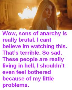 Wow, sons of anarchy is really brutal. I cant believe Im watching this. That's terrible. So sad. These people are really living in hell, I shouldn't even feel bothered because of my little problems.