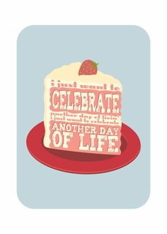 I just want to celebrate another day of Living, I just want to celebrate another day of Life!!!