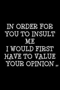 In order for you to insult me... I would first have to value your opinion.