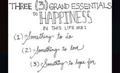 3 Grand Essentials to Happiness in this Life Are...