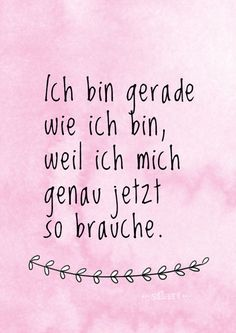 Ich bin gerade wie ich bin, weil ich mich genau jetzt so brauche. quotes You are in the right place about Happiness Quotes about life Here we offer you the most beautiful pictures about the shes Happi Happy Quotes, True Quotes, Words Quotes, Best Quotes, Sayings, Now Quotes, Happiness Quotes, The Words, Cool Words