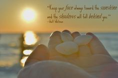 """Keep your face always toward the sunshine and the shadow will fall behind you."" -Walt Whitman"