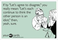 'Let's agree to disagree,' If it is worth being a f--ing idiot then yeah sure.Think what ever you need too.or the other person more of one at all.Just agree to disagree and get over it! Agree To Disagree, Nerd, Haha Funny, Funny Stuff, Funny Shit, Funny Logic, Funny Sarcastic, I Love To Laugh, E Cards