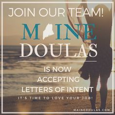 Around the state of Maine, families are growing and so is our Maine Doulas  family!WE ARE LOOKING FOR BIRTH DOULAS, POSTPARTUM DOULAS, placenta  specialists and childbirth educators TO JOIN OUR TEAM. No previous personal  birth or medical experience necessary. AS A MAINE DOULAS APPLICANT, YOU  ARE:     * professional; whether you are coming from the corporate world, or       graduate school, or a trip around the world, you are focused and       authentic      * compassionate; you may have…