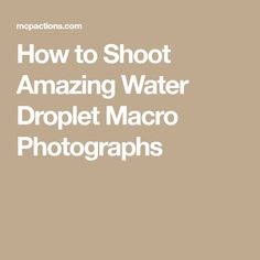 How to Shoot Amazing Water Droplet Macro Photographs