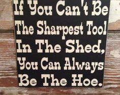 If You Can't Be The Sharpest Tool In The Shed, You Can Always Be The Hoe. Wood  Sign  12x12  Funny Sign