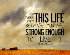"""You were given this life because you are strong enough to live it."" - http://www.inspirationeverlasting.com/?p=88"