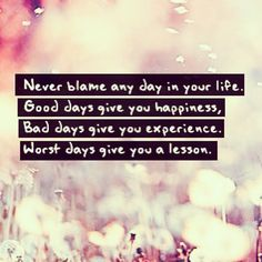 Never blame any day in your life. Good days give you happines, Bad days give you experience, Worst days give you a lesson.