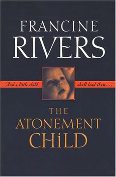 The Atonement Child  Francine Rivers   this book changed my way of thinking