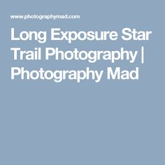 Long Exposure Star Trail Photography | Photography Mad