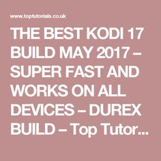 THE BEST KODI 17 BUILD MAY 2017 – SUPER FAST AND WORKS ON ALL DEVICES – DUREX BUILD – Top Tutorials