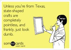 Unless you're from Texas, state- shaped crafts are completely pointless, and frankly, just look dumb. E-Card Shes Like Texas, Only In Texas, Texas Forever, Loving Texas, Texas Pride, Never Be Alone, Verbatim, Lol, Down South