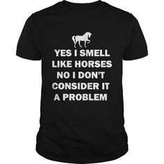 Awesome Tee Yes I smell like horses No I dont consider it a problem Shirt Shirts & Tees