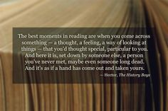 The best moments in reading are when you come across something - a thought, a feeling, a way of looking at things - that you'd thought special, particular to you. And here it is, set down by someone else, a person you've never met, maybe even someone long dead. And it's as if a hand has come out and taken yours.