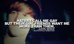 """Haters call me gay, but their girlfriends wants more than them!""  - Justin Bieber"