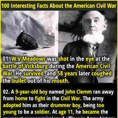 1. W.V Meadows was shot in the eye at the battle of Vicksburg during the American Civil War. He survived, and 58 years later coughed the bullet out of his mouth. 2. The Gatling gun was invented by a doctor (Richard Jordan Gatling), who noticed that the majority of soldiers died in the civil war due to diseases and not gunshot wounds