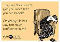 They say, 'God won't give you more than you can handle' Obviously He has way too much confidence in me.