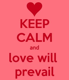 KEEP CALM and love will  prevail