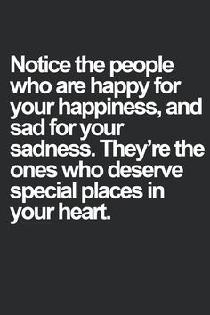 Notice the people who are happy for your happiness, and sad for your sadness. They're the ones who deserve (a) special places in your Heart.