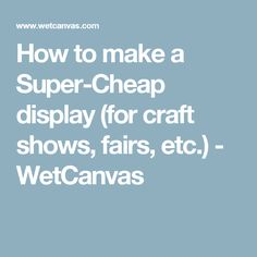How to make a Super-Cheap display (for craft shows, fairs, etc.) - WetCanvas