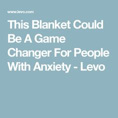 This Blanket Could Be A Game Changer For People With Anxiety - Levo