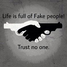 life is full of fake people - trust noone.  should be be careful who you trust but close enough