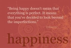 Being happy doesn't mean that everything is perfect. It means that you've decided to look beyond the imperfections.