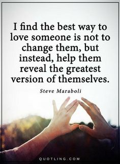 Love Quotes The best way to love someone is not to change them, but instead, help them reveal the greatest version of themselves.