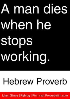 A man dies when he stops working. Wise Quotes, Great Quotes, Words Quotes, Wise Words, Man Quotes, Sayings, Motivational Messages, Inspirational Message, Know Yourself Quotes