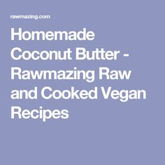 Homemade Coconut Butter - Rawmazing Raw and Cooked Vegan Recipes