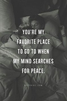You're my favorite place to go when my mind searches for peace.