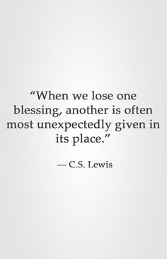 """""""When we lose one blessing, another is often most unexpectedly given in its place.""""  ― C.S. Lewis"""