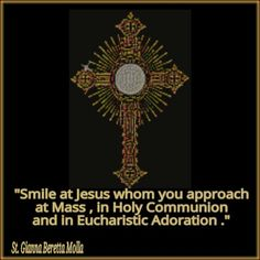 Smile at Jesus Whom you approach at Mass, in Holy Communion, and in Eucharistic Adoration. -  Saint Gianna Molla