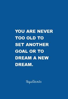 Motivational Quotes You are never too old to set another goal or to dream a new dream.
