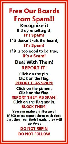 Spammers are trying to ruin Pinterest. Already many board owners have given up trying to fight them and quit. We must help them fight so we don't lose our favorite boards. It will only take a few minutes to report these creeps but the board owners work hours to keep them clean for us. Check all of the boards frequently, especially on the  weekends and when they post spam, jump right on it. Pinterest does listen to us but they can't find the rotten ones unless we tell them. Let's fight back!