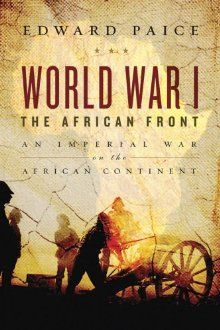 World War I: The African Front by Edward Paice.  Details the conflict in East Africa, a particularly hideous and oft-forgotten front in WWI.